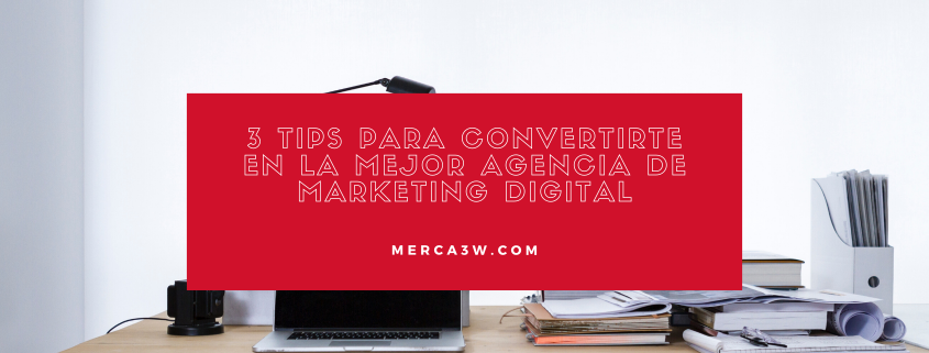 3 tips para convertirte en la mejor agencia de marketing digital