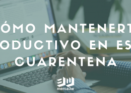 Cómo mantenerte productivo en esta Cuarentena merca3w agencia de marketing digital
